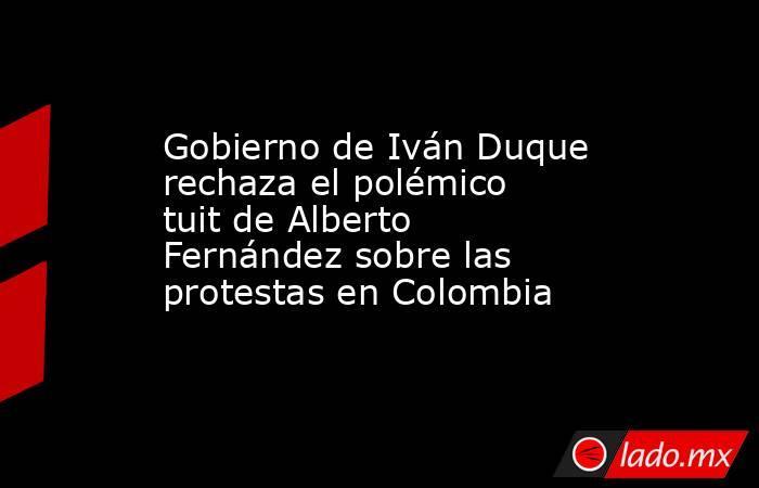 Gobierno de Iván Duque rechaza el polémico tuit de Alberto Fernández sobre las protestas en Colombia. Noticias en tiempo real