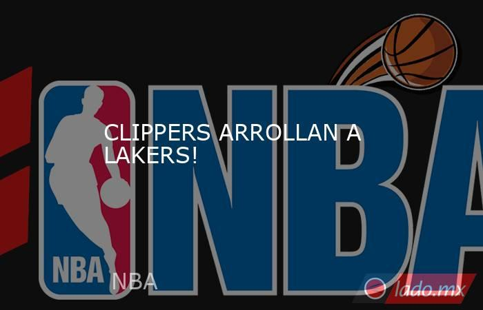 CLIPPERS ARROLLAN A LAKERS!. Noticias en tiempo real