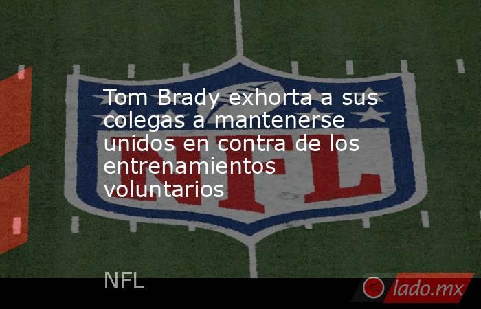 Tom Brady exhorta a sus colegas a mantenerse unidos en contra de los entrenamientos voluntarios . Noticias en tiempo real