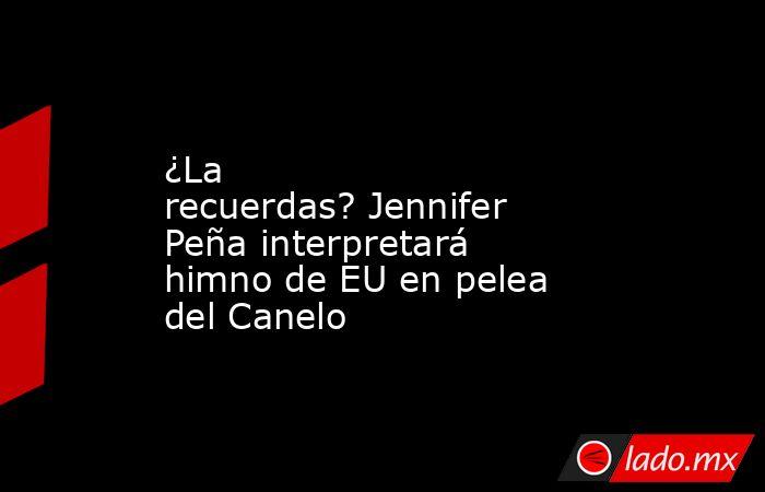 ¿La recuerdas?Jennifer Peña interpretará himno de EU en pelea del Canelo. Noticias en tiempo real