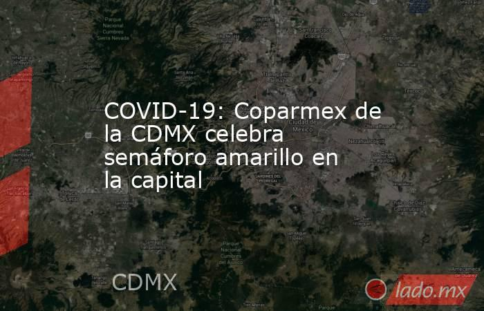 COVID-19: Coparmex de la CDMX celebra semáforo amarillo en la capital. Noticias en tiempo real