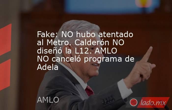 Fake: NO hubo atentado al Metro. Calderón NO diseñó la L12. AMLO NO canceló programa de Adela. Noticias en tiempo real