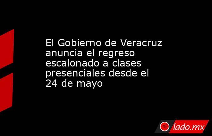 El Gobierno de Veracruz anuncia el regreso escalonado a clases presenciales desde el 24 de mayo. Noticias en tiempo real