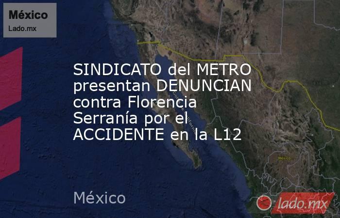 SINDICATO del METRO presentan DENUNCIAN contra Florencia Serranía por el ACCIDENTE en la L12. Noticias en tiempo real