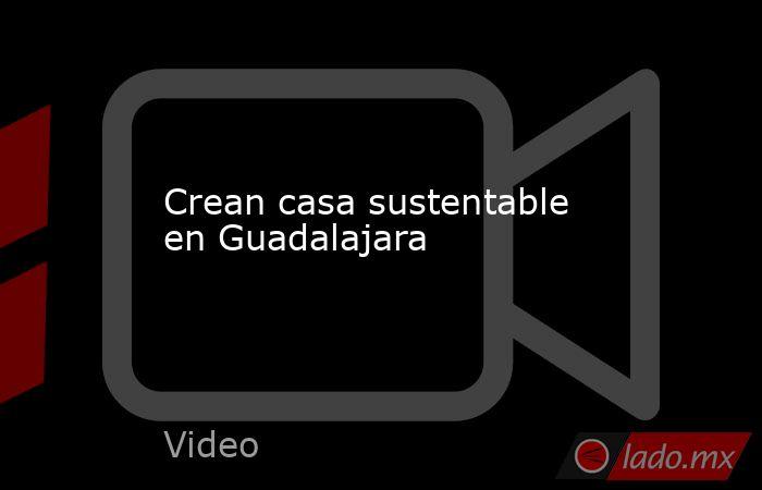 Crean casa sustentable en Guadalajara. Noticias en tiempo real