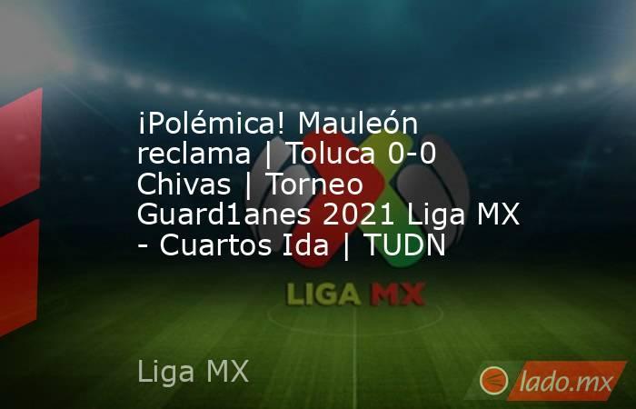 ¡Polémica! Mauleón reclama   Toluca 0-0 Chivas   Torneo Guard1anes 2021 Liga MX - Cuartos Ida   TUDN. Noticias en tiempo real