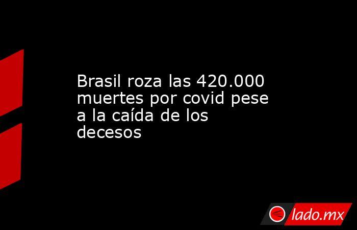 Brasil roza las 420.000 muertes por covid pese a la caída de los decesos. Noticias en tiempo real