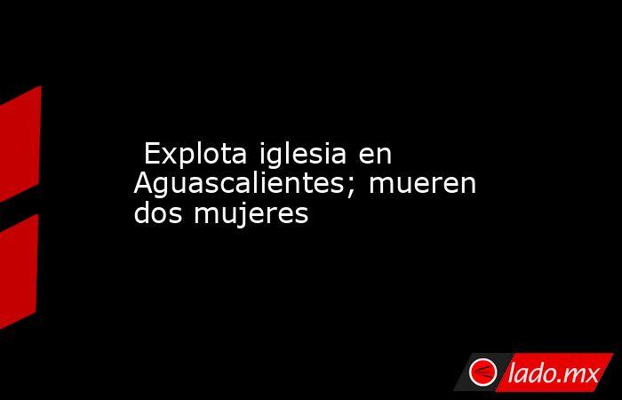 Explota iglesia en Aguascalientes; mueren dos mujeres. Noticias en tiempo real