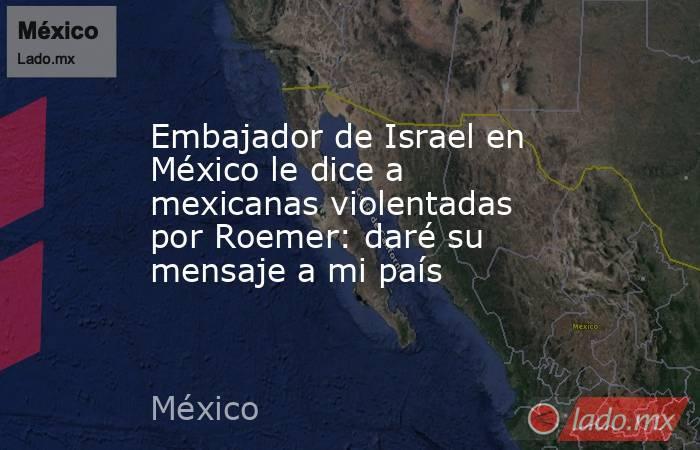 Embajador de Israel en México le dice a mexicanas violentadas por Roemer: daré su mensaje a mi país. Noticias en tiempo real