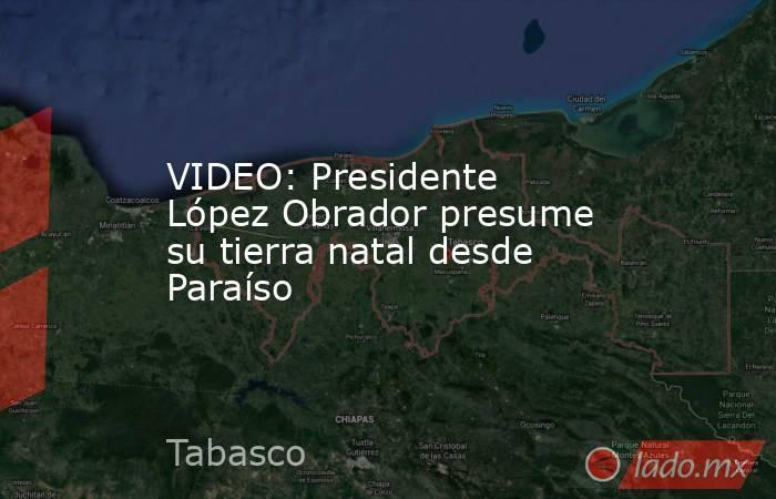 VIDEO: Presidente López Obrador presume su tierra natal desde Paraíso. Noticias en tiempo real