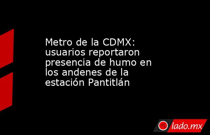 Metro de la CDMX: usuarios reportaron presencia de humo en los andenes de la estación Pantitlán. Noticias en tiempo real