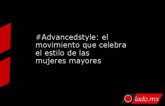 #Advancedstyle: el movimiento que celebra el estilo de las mujeres mayores. Noticias en tiempo real