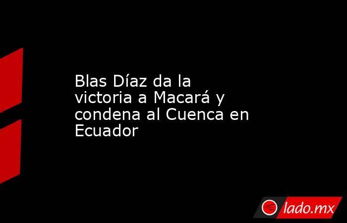 Blas Díaz da la victoria a Macará y condena al Cuenca en Ecuador. Noticias en tiempo real