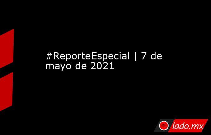 #ReporteEspecial | 7 de mayo de 2021. Noticias en tiempo real
