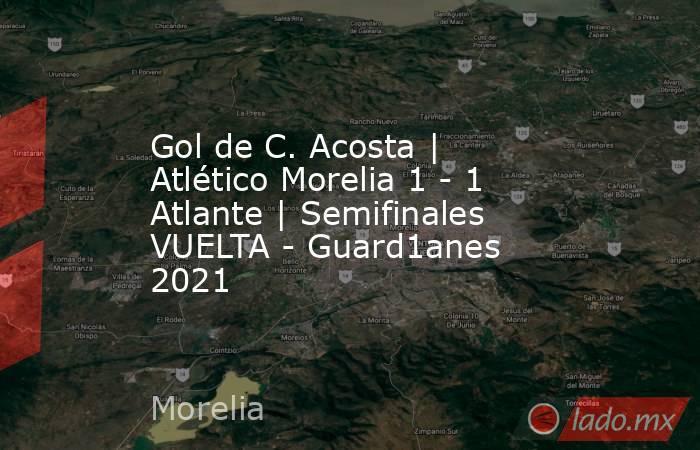 Gol de C. Acosta | Atlético Morelia 1 - 1 Atlante | Semifinales VUELTA - Guard1anes 2021. Noticias en tiempo real