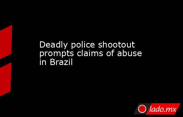 Deadly police shootout prompts claims of abuse in Brazil. Noticias en tiempo real