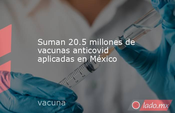 Suman 20.5 millones de vacunas anticovid aplicadas en México. Noticias en tiempo real