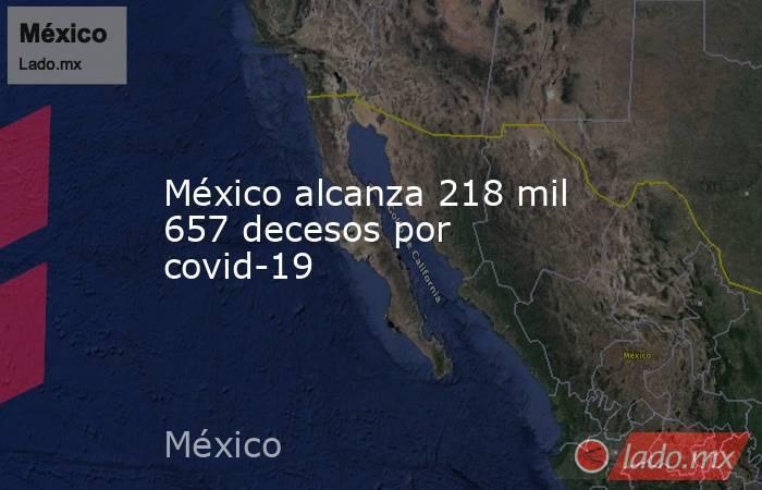 México alcanza 218 mil 657 decesos por covid-19. Noticias en tiempo real