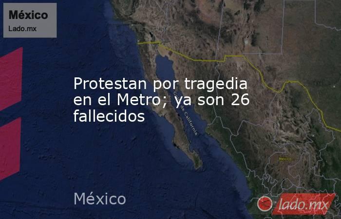 Protestan por tragedia en el Metro; ya son 26 fallecidos. Noticias en tiempo real
