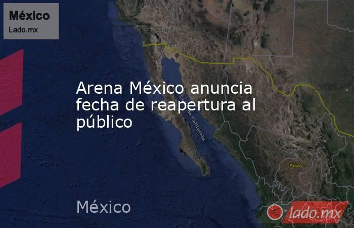 Arena México anuncia fecha de reapertura al público. Noticias en tiempo real