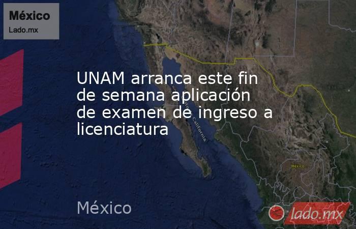 UNAM arranca este fin de semana aplicación de examen de ingreso a licenciatura. Noticias en tiempo real