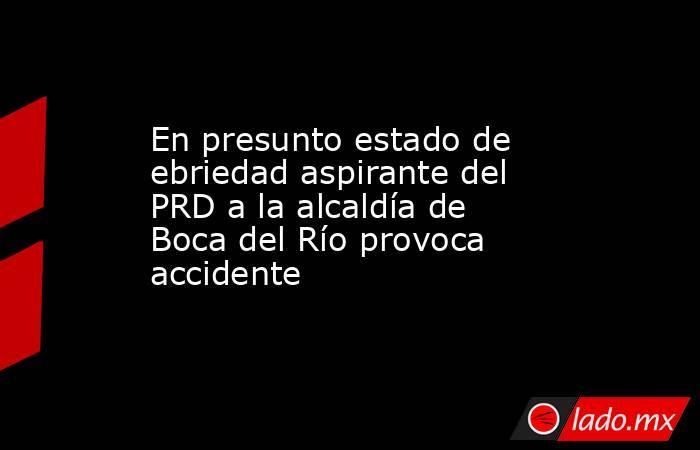 En presunto estado de ebriedad aspirante del PRD a la alcaldía de Boca del Río provoca accidente. Noticias en tiempo real