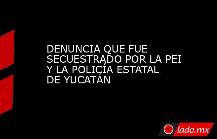 DENUNCIA QUE FUE SECUESTRADO POR LA PEI Y LA POLICÍA ESTATAL DE YUCATÁN. Noticias en tiempo real