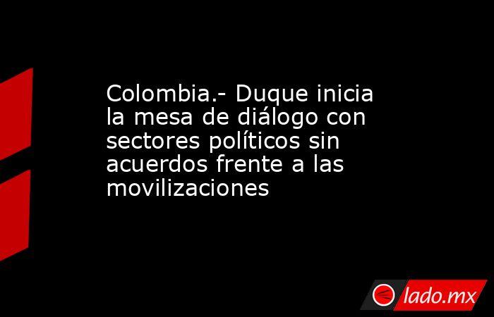 Colombia.- Duque inicia la mesa de diálogo con sectores políticos sin acuerdos frente a las movilizaciones. Noticias en tiempo real