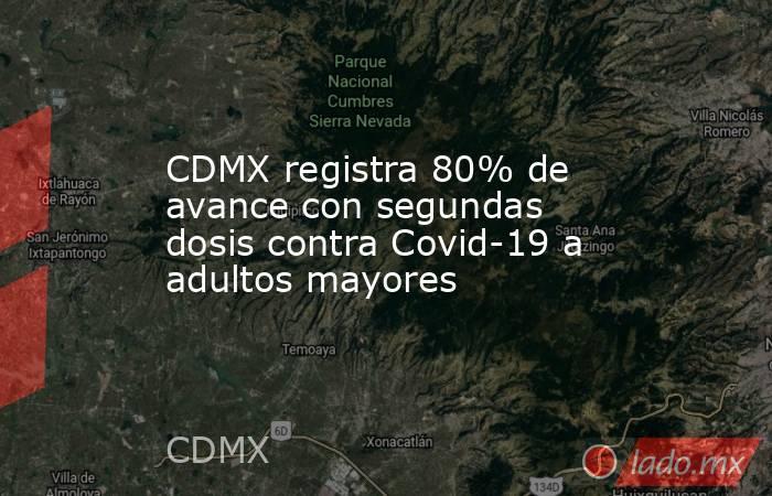 CDMX registra 80% de avance con segundas dosis contra Covid-19 a adultos mayores. Noticias en tiempo real