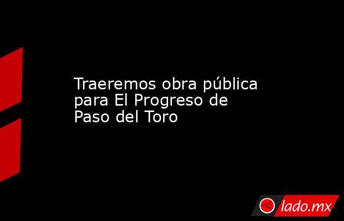 Traeremos obra pública para El Progreso de Paso del Toro. Noticias en tiempo real