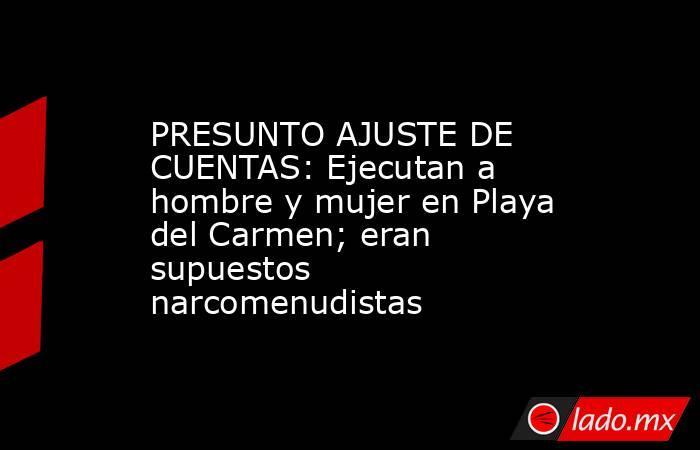 PRESUNTO AJUSTE DE CUENTAS: Ejecutan a hombre y mujer en Playa del Carmen; eran supuestos narcomenudistas. Noticias en tiempo real