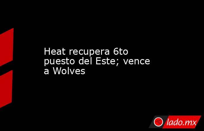 Heat recupera 6to puesto del Este; vence a Wolves. Noticias en tiempo real