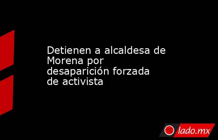 Detienen a alcaldesa de Morena por desaparición forzada de activista. Noticias en tiempo real
