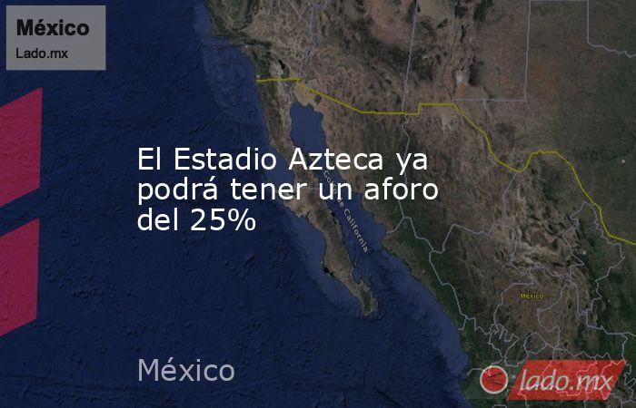 El Estadio Azteca ya podrá tener un aforo del 25%. Noticias en tiempo real