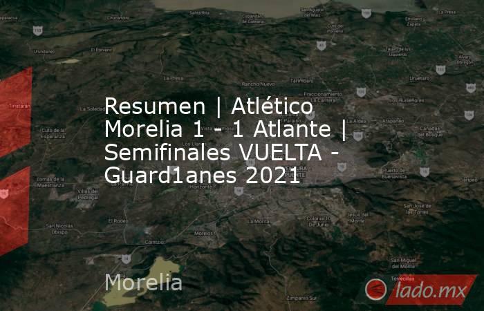 Resumen | Atlético Morelia 1 - 1 Atlante | Semifinales VUELTA - Guard1anes 2021. Noticias en tiempo real