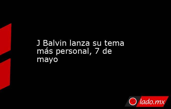 J Balvin lanza su tema más personal, 7 de mayo. Noticias en tiempo real