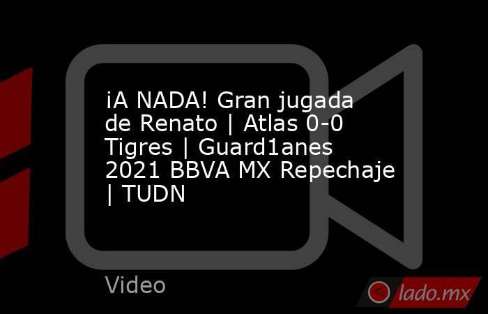 ¡A NADA! Gran jugada de Renato | Atlas 0-0 Tigres | Guard1anes 2021 BBVA MX Repechaje | TUDN. Noticias en tiempo real
