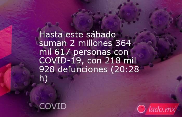 Hasta este sábado suman 2 millones 364 mil 617 personas con COVID-19, con 218 mil 928 defunciones (20:28 h). Noticias en tiempo real