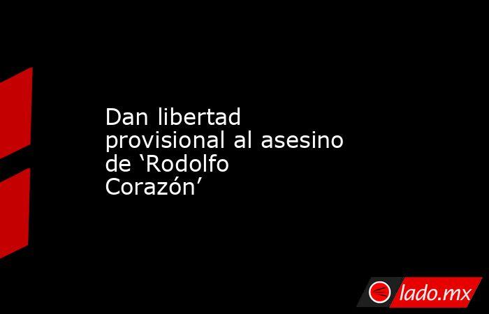 Dan libertad provisional al asesino de 'Rodolfo Corazón'. Noticias en tiempo real