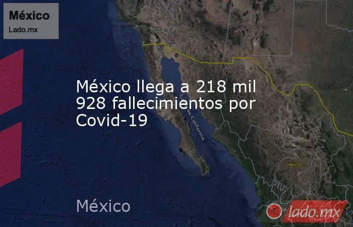 México llega a 218 mil 928 fallecimientos por Covid-19. Noticias en tiempo real