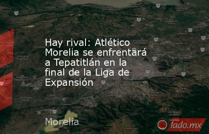 Hay rival: Atlético Morelia se enfrentará a Tepatitlán en la final de la Liga de Expansión. Noticias en tiempo real