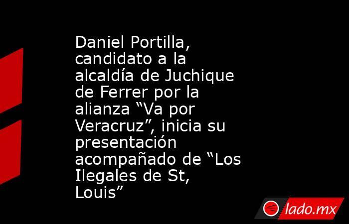 """Daniel Portilla, candidato a la alcaldía de Juchique de Ferrer por la alianza """"Va por Veracruz"""", inicia su presentación acompañado de """"Los Ilegales de St, Louis"""". Noticias en tiempo real"""