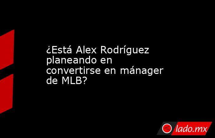 ¿Está Alex Rodríguez planeando en convertirse en mánager de MLB?. Noticias en tiempo real