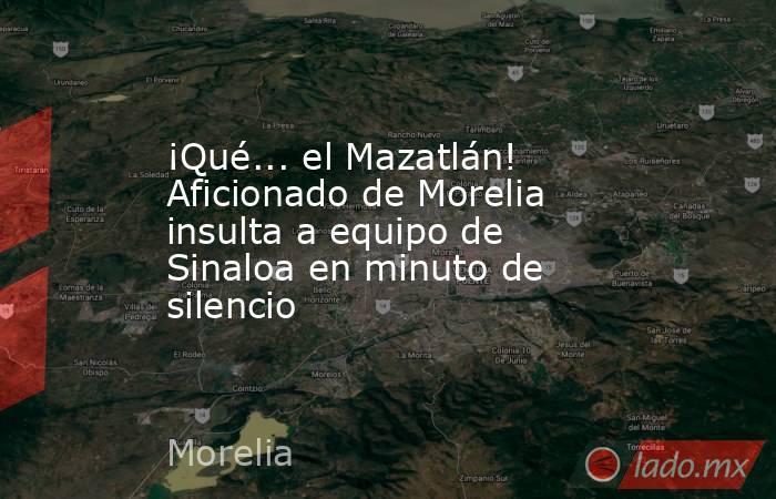 ¡Qué... el Mazatlán! Aficionado de Morelia insulta a equipo de Sinaloa en minuto de silencio. Noticias en tiempo real
