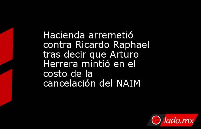 Hacienda arremetió contra Ricardo Raphael tras decir que Arturo Herrera mintió en el costo de la cancelación del NAIM . Noticias en tiempo real
