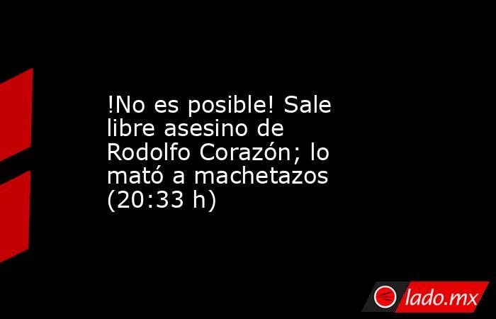 !No es posible! Sale libre asesino de Rodolfo Corazón; lo mató a machetazos (20:33 h). Noticias en tiempo real