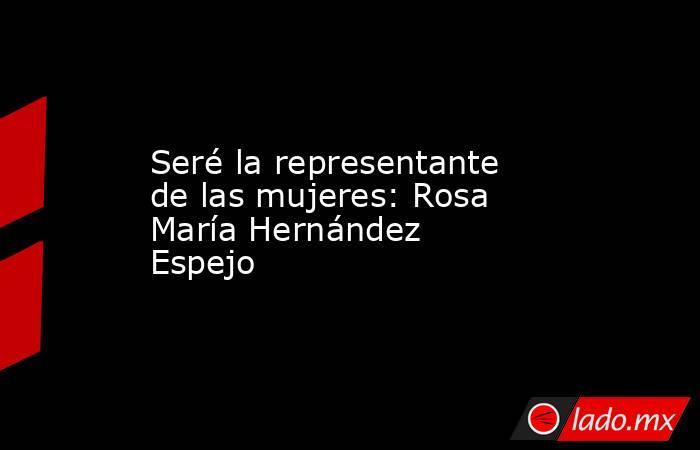 Seré la representante de las mujeres: Rosa María Hernández Espejo. Noticias en tiempo real