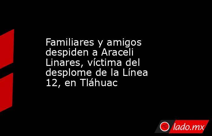 Familiares y amigos despiden a Araceli Linares, víctima del desplome de la Línea 12, en Tláhuac. Noticias en tiempo real
