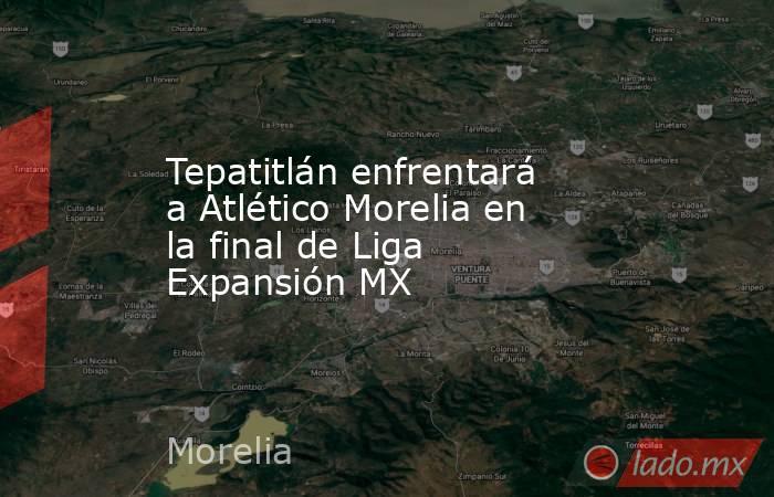 Tepatitlán enfrentará a Atlético Morelia en la final de Liga Expansión MX. Noticias en tiempo real
