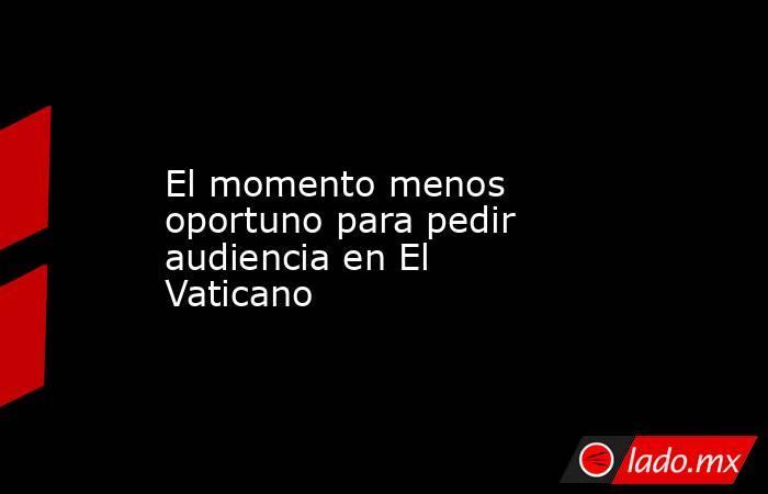 El momento menos oportuno para pedir audiencia en El Vaticano. Noticias en tiempo real